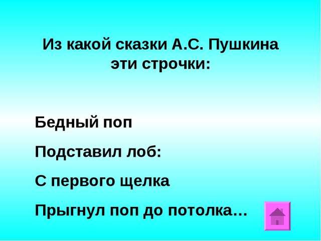 Из какой сказки А.С. Пушкина эти строчки: Бедный поп Подставил лоб: С первого...