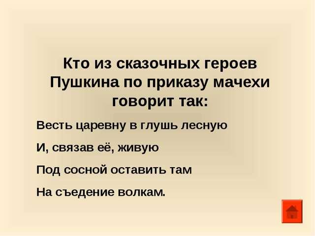 Кто из сказочных героев Пушкина по приказу мачехи говорит так: Весть царевну...