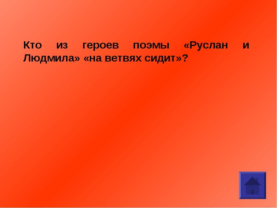 Кто из героев поэмы «Руслан и Людмила» «на ветвях сидит»?