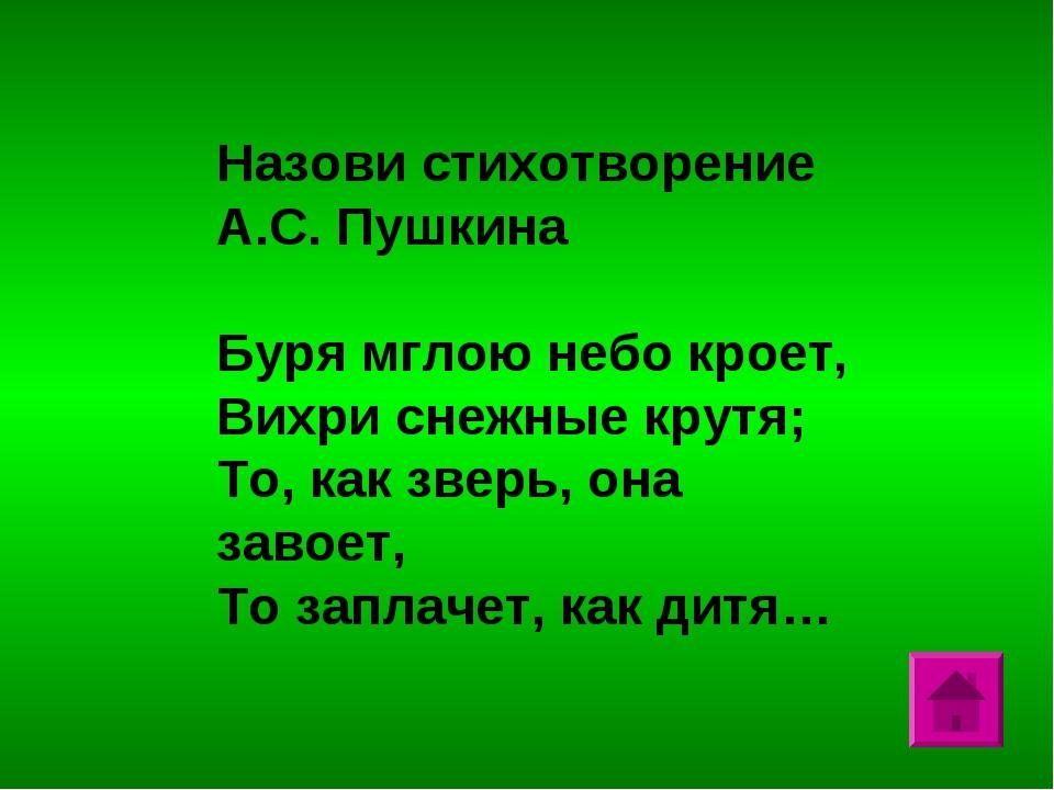 Назови стихотворение А.С. Пушкина Буря мглою небо кроет, Вихри снежные крутя;...