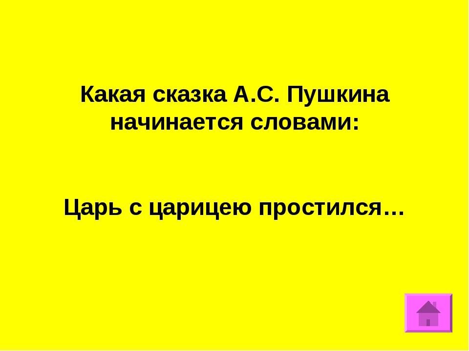 Какая сказка А.С. Пушкина начинается словами: Царь с царицею простился…