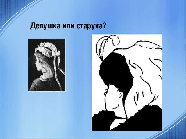 Девушка или старуха?