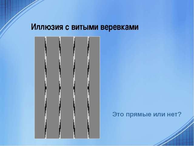 Иллюзия с витыми веревками Это прямые или нет?