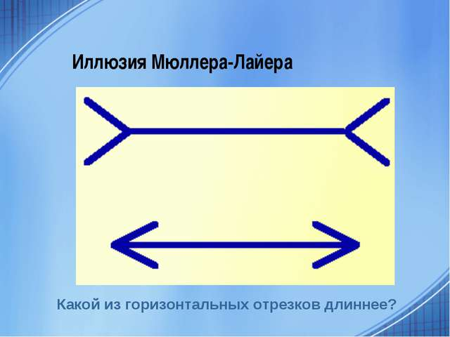 Иллюзия Мюллера-Лайера Какой из горизонтальных отрезков длиннее?