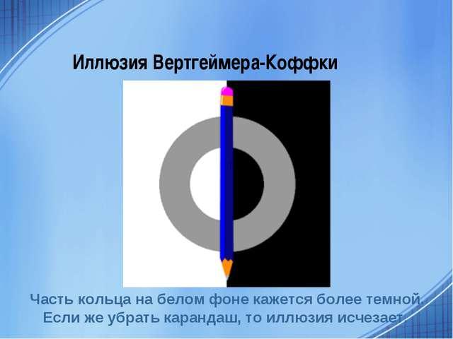 Иллюзия Вертгеймера-Коффки Часть кольца на белом фоне кажется более темной. Е...