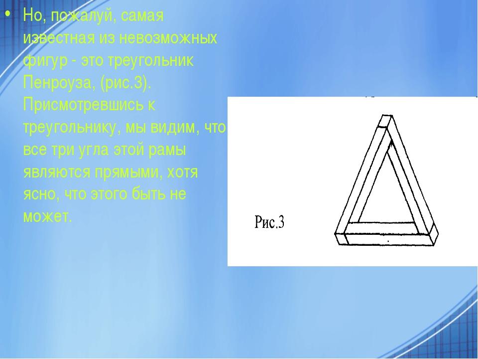 Но, пожалуй, самая известная из невозможных фигур - это треугольник Пенроуза,...