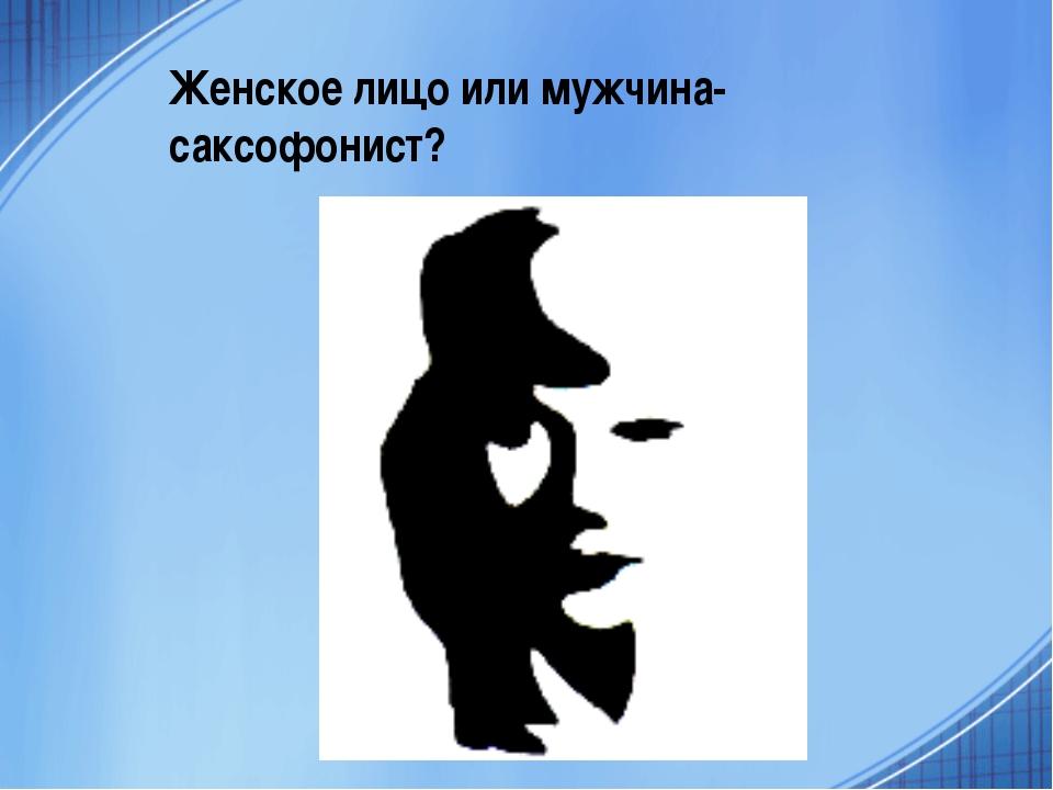 Женское лицо или мужчина-саксофонист?