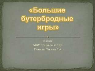 5 класс МОУ Полтавская СОШ Учитель: Павлова Е.А. Павлова Е.А. МОУ Полтавская