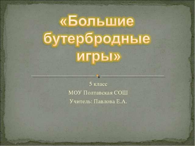 5 класс МОУ Полтавская СОШ Учитель: Павлова Е.А. Павлова Е.А. МОУ Полтавская...