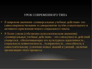 УРОК СОВРЕМЕННОГО ТИПА В широком значении «универсальные учебные действия» эт