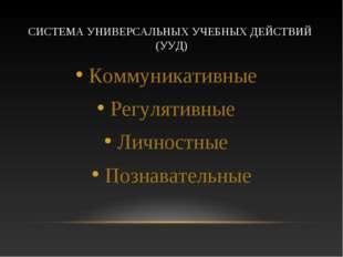 СИСТЕМА УНИВЕРСАЛЬНЫХ УЧЕБНЫХ ДЕЙСТВИЙ (УУД) Коммуникативные Регулятивные Лич