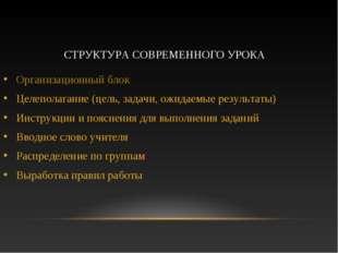 СТРУКТУРА СОВРЕМЕННОГО УРОКА Организационный блок Целеполагание (цель, задачи