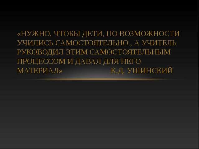 «НУЖНО, ЧТОБЫ ДЕТИ, ПО ВОЗМОЖНОСТИ УЧИЛИСЬ САМОСТОЯТЕЛЬНО , А УЧИТЕЛЬ РУКОВОД...