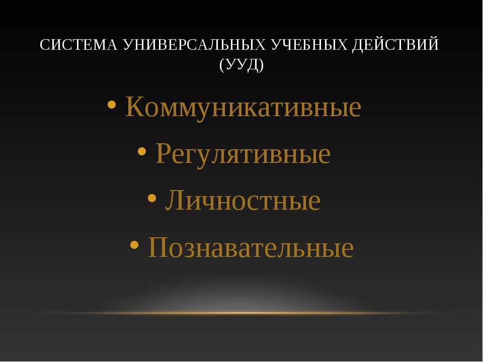 СИСТЕМА УНИВЕРСАЛЬНЫХ УЧЕБНЫХ ДЕЙСТВИЙ (УУД) Коммуникативные Регулятивные Лич...
