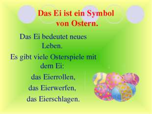 Das Ei ist ein Symbol von Ostern. Das Ei bedeutet neues Leben. Es gibt viele