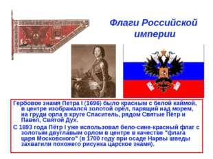 Флаги Российской империи Гербовое знамя Петра I (1696) было красным с белой к