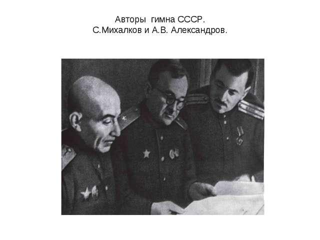 Авторы гимна СССР. С.Михалков и А.В. Александров.
