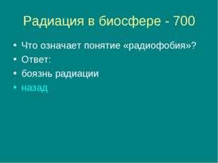 Радиация в биосфере - 700 Что означает понятие «радиофобия»? Ответ: боязнь ра