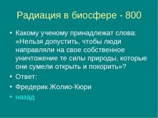 Радиация в биосфере - 800 Какому ученому принадлежат слова: «Нельзя допустить