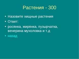 Растения - 300 Назовите хищные растения Ответ: росянка, жирянка, пузырчатка,