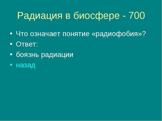 Радиация в биосфере - 700 Что означает понятие «радиофобия»? Ответ: боязнь ра...