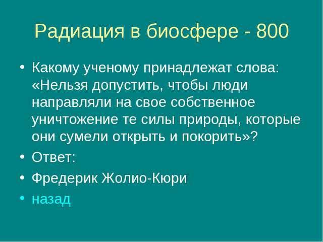 Радиация в биосфере - 800 Какому ученому принадлежат слова: «Нельзя допустить...