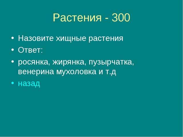 Растения - 300 Назовите хищные растения Ответ: росянка, жирянка, пузырчатка,...