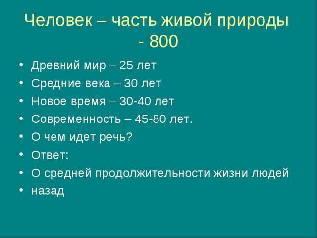 Человек – часть живой природы - 800 Древний мир – 25 лет Средние века – 30 ле...