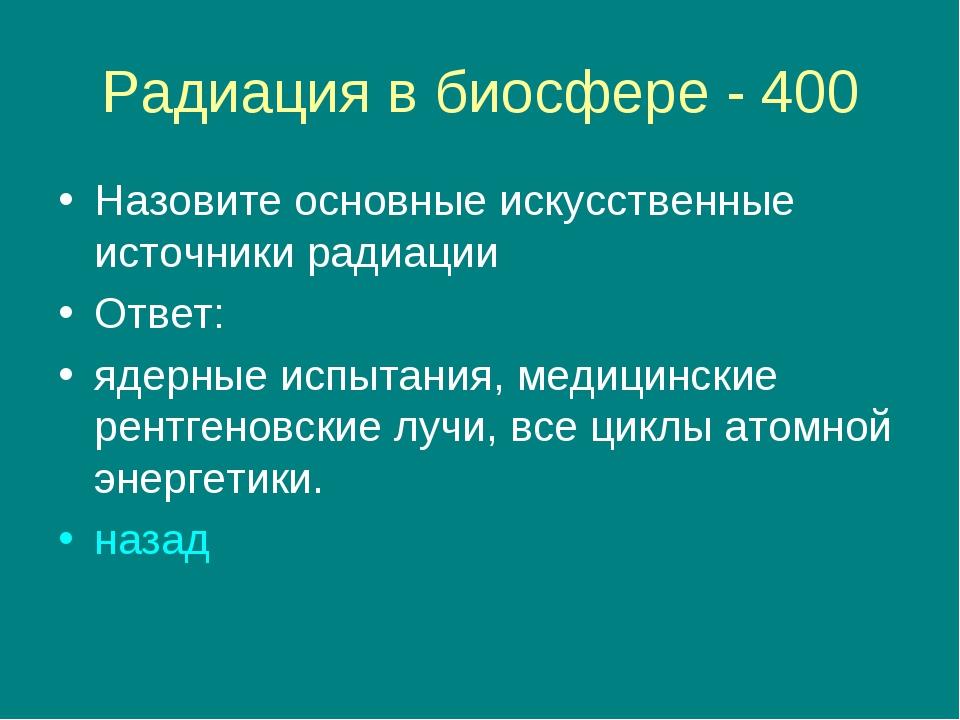 Радиация в биосфере - 400 Назовите основные искусственные источники радиации...
