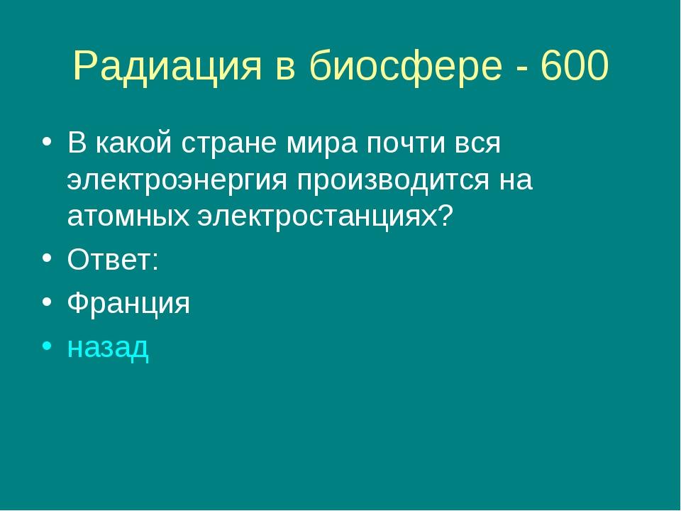 Радиация в биосфере - 600 В какой стране мира почти вся электроэнергия произв...