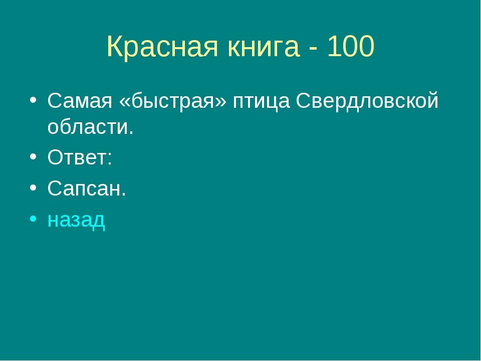 Красная книга - 100 Самая «быстрая» птица Свердловской области. Ответ: Сапсан...