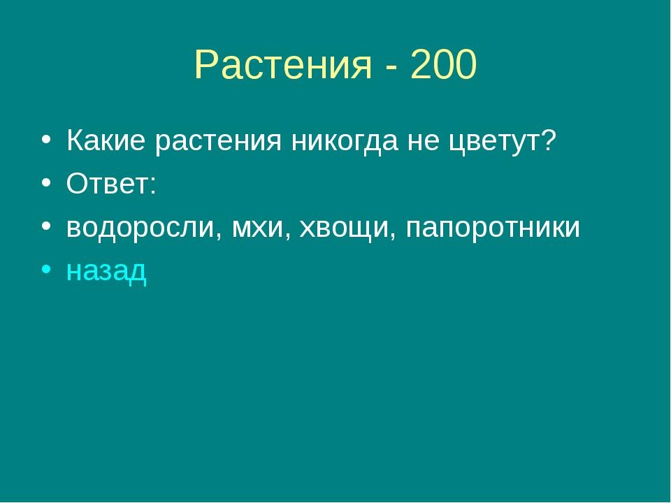 Растения - 200 Какие растения никогда не цветут? Ответ: водоросли, мхи, хвощи...