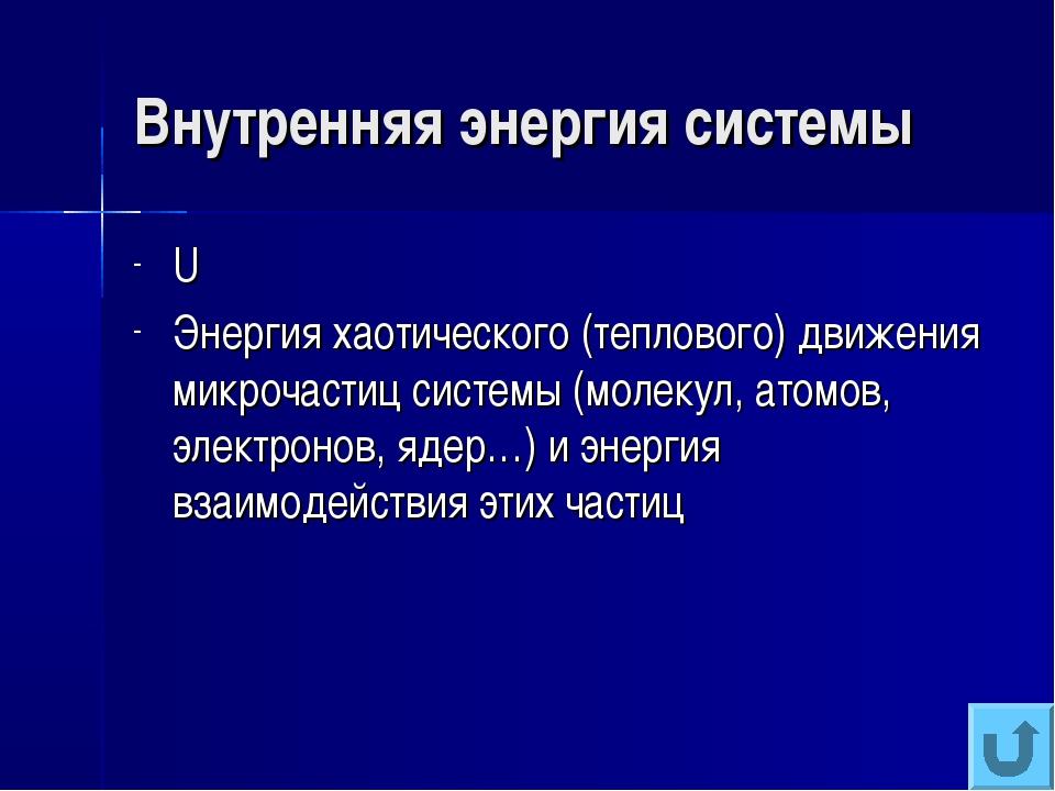 Внутренняя энергия системы U Энергия хаотического (теплового) движения микроч...