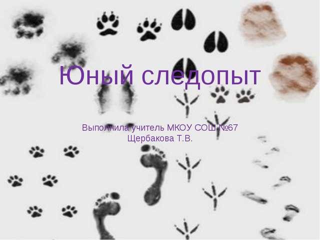 Юный следопыт Выполнила учитель МКОУ СОШ №67 Щербакова Т.В.