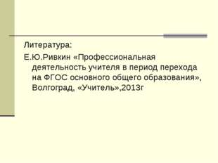 Литература: Е.Ю.Ривкин «Профессиональная деятельность учителя в период перехо