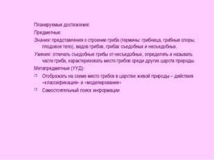Планируемые достижения: Предметные: Знания: представления о строении гриба (т