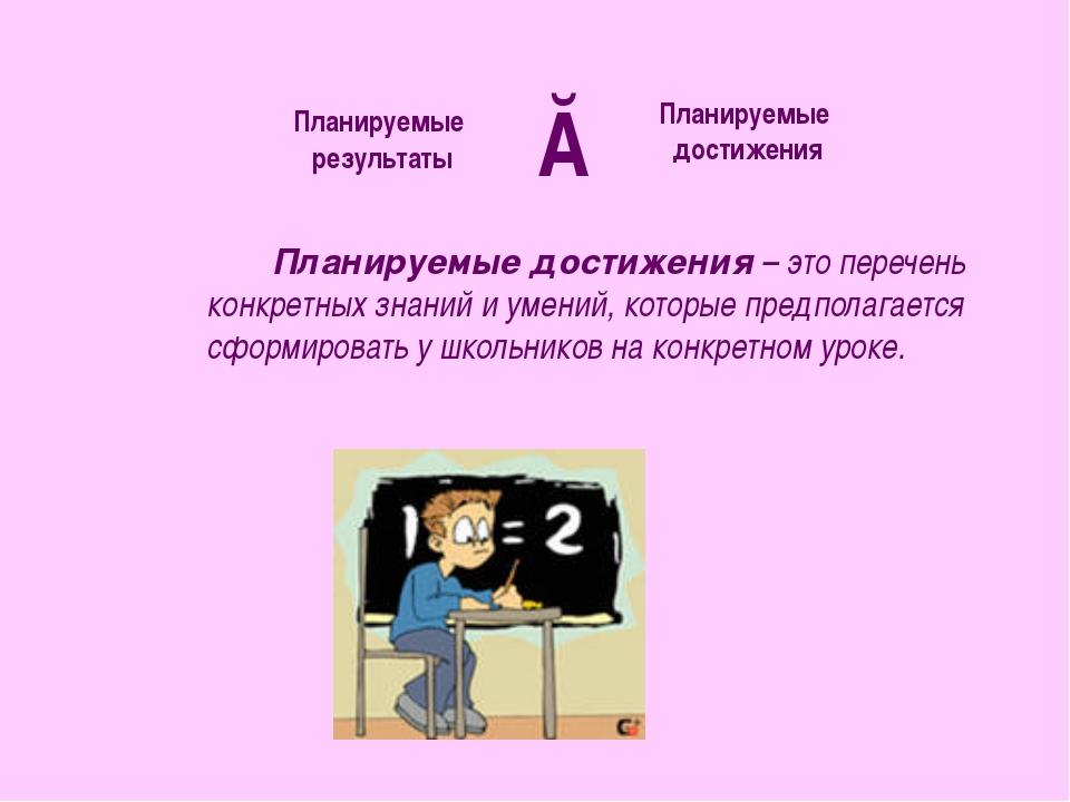 Планируемые достижения – это перечень конкретных знаний и умений, которые пре...