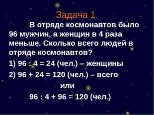 Задача 1. В отряде космонавтов было 96 мужчин, а женщин в 4 раза меньше. С