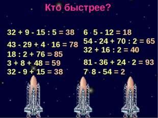 Кто быстрее? 32 + 9 - 15 : 5 = 38 43 - 29 + 4 . 16 = 78 18 : 2 + 76 = 85 3 +