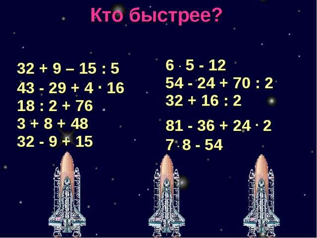 Кто быстрее? 32 + 9 – 15 : 5 43 - 29 + 4 · 16 18 : 2 + 76 3 + 8 + 48 32 - 9 +...