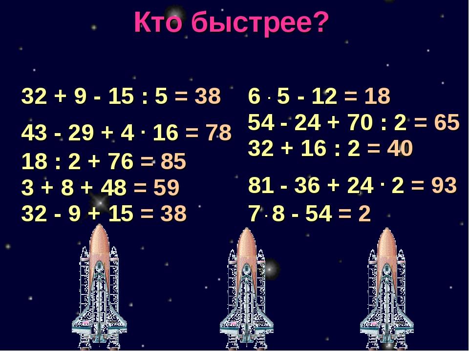 Кто быстрее? 32 + 9 - 15 : 5 = 38 43 - 29 + 4 . 16 = 78 18 : 2 + 76 = 85 3 +...