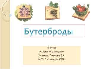 5 класс Раздел «Кулинария» Учитель: Павлова Е.А. МОУ Полтавская СОШ