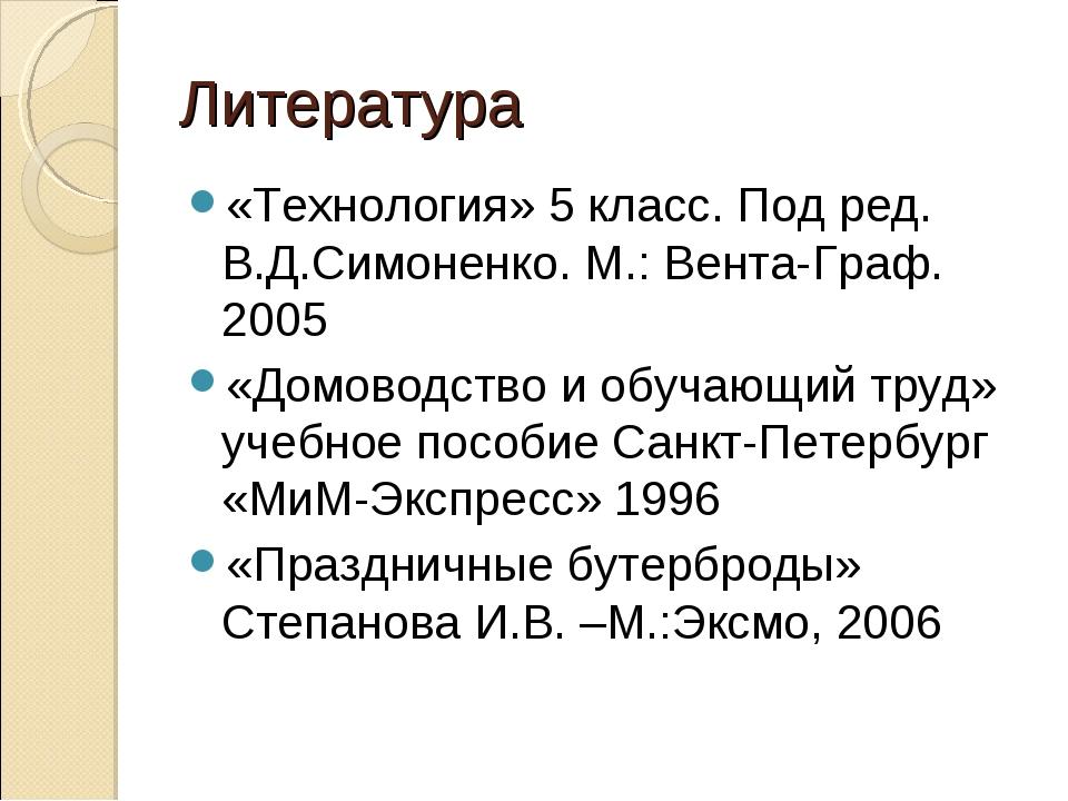 Литература «Технология» 5 класс. Под ред. В.Д.Симоненко. М.: Вента-Граф. 2005...