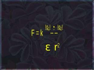 F = k Iq1I • Iq2I ε r2