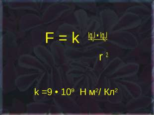 k =9 • 109 Н м2/ Кл2 F = k Iq1I • Iq2I r 2