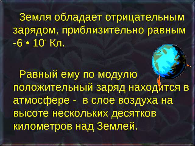 Земля обладает отрицательным зарядом, приблизительно равным -6 • 105 Кл....