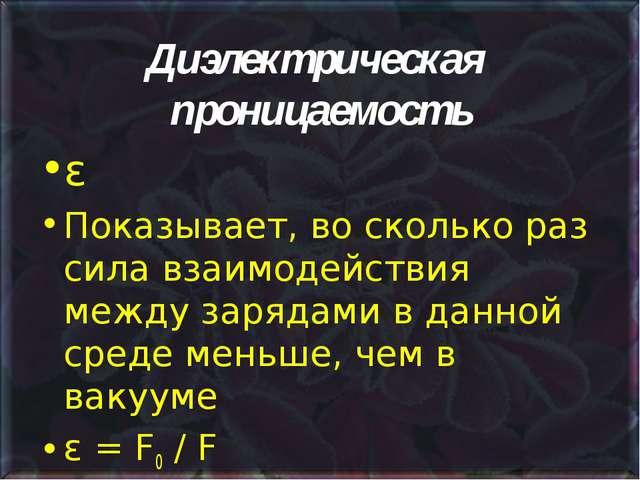 Диэлектрическая проницаемость ε Показывает, во сколько раз сила взаимодействи...