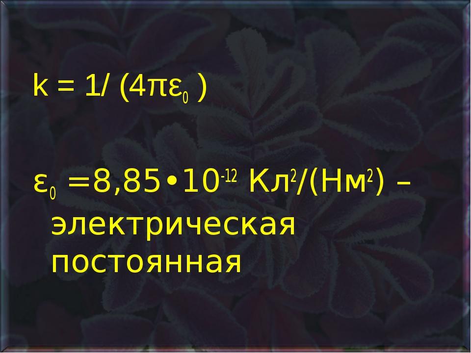 k = 1/ (4πε0 ) ε0 =8,85•10-12 Кл2/(Нм2) – электрическая постоянная