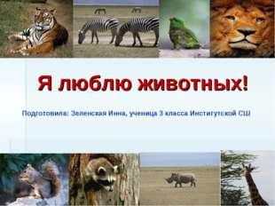 Я люблю животных! Подготовила: Зеленская Инна, ученица 3 класса Институтской СШ