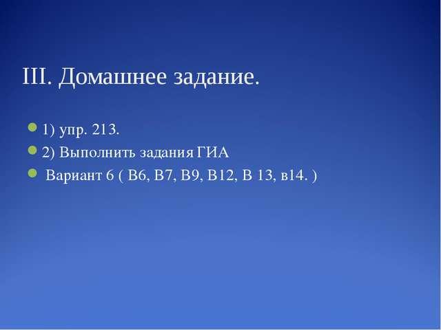 III. Домашнее задание. 1) упр. 213. 2) Выполнить задания ГИА Вариант 6 ( В6,...